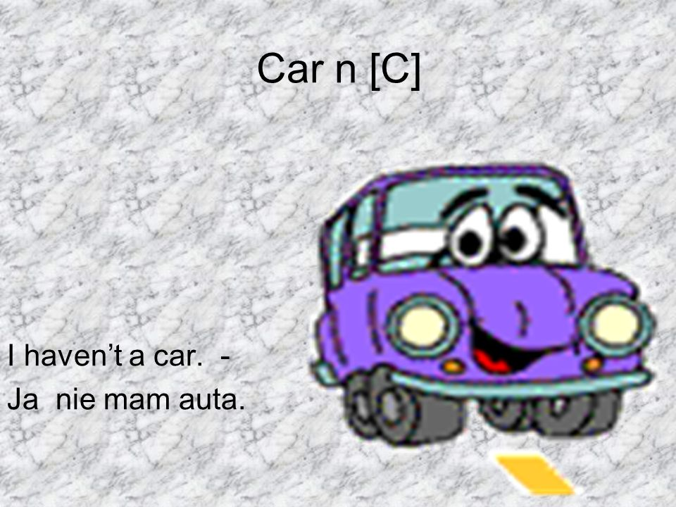 Car n [C] I haven't a car. - Ja nie mam auta.